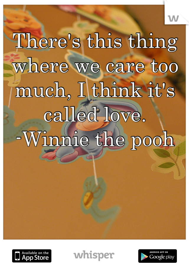 There's this thing where we care too much, I think it's called love. -Winnie the pooh