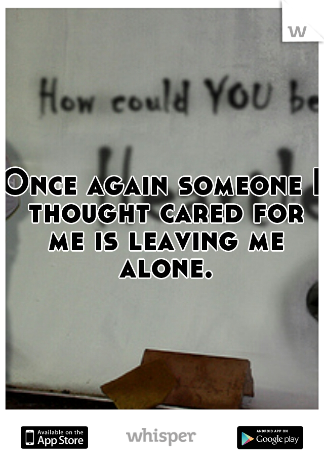 Once again someone I thought cared for me is leaving me alone.