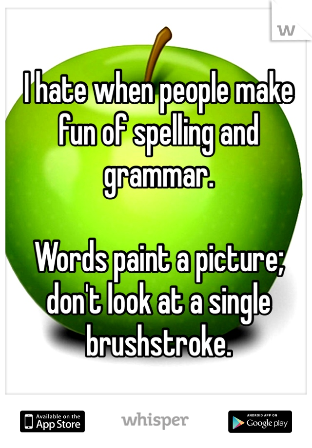 I hate when people make fun of spelling and grammar.   Words paint a picture; don't look at a single brushstroke.