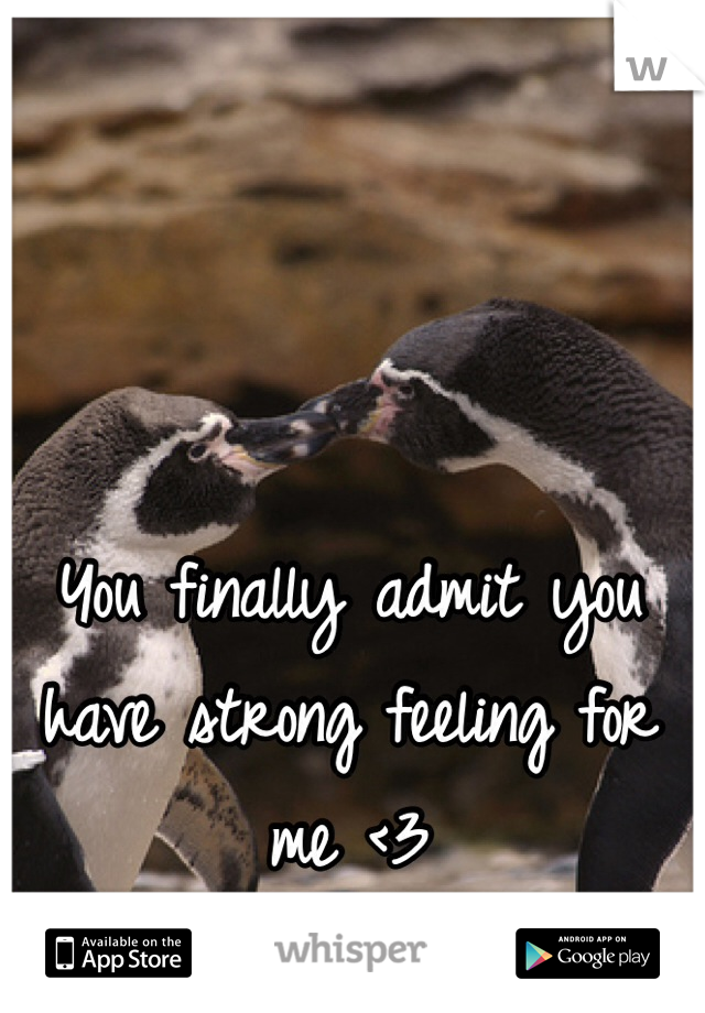 You finally admit you have strong feeling for me <3