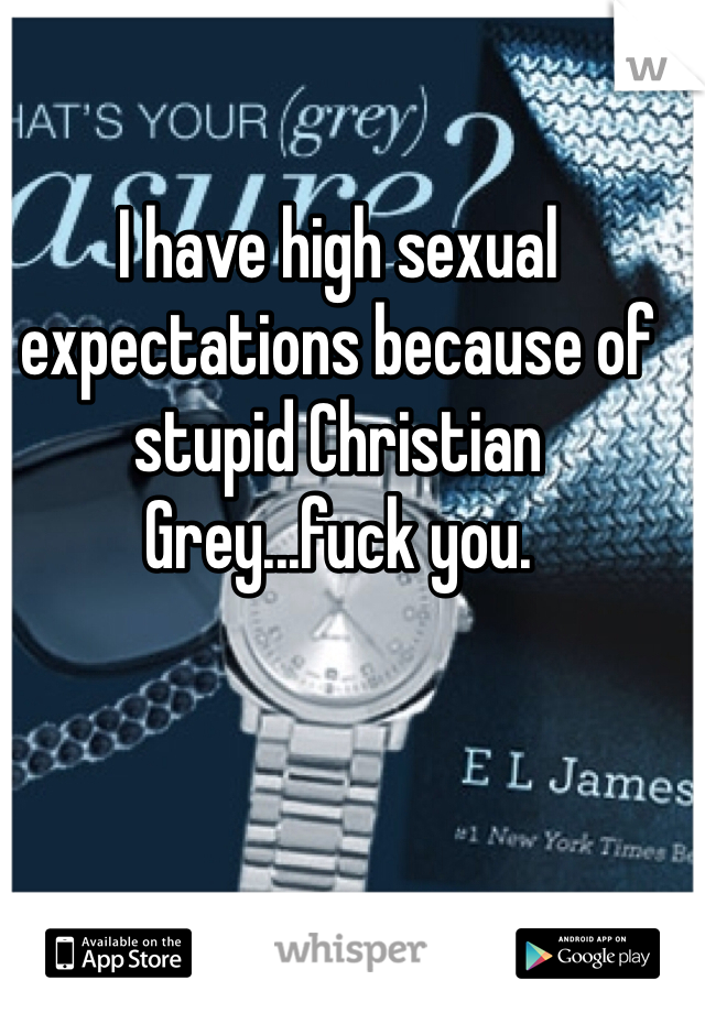 I have high sexual expectations because of stupid Christian Grey...fuck you.