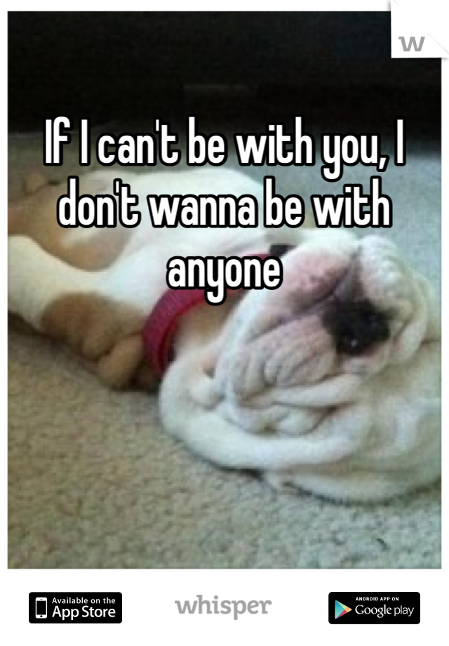 If I can't be with you, I don't wanna be with anyone