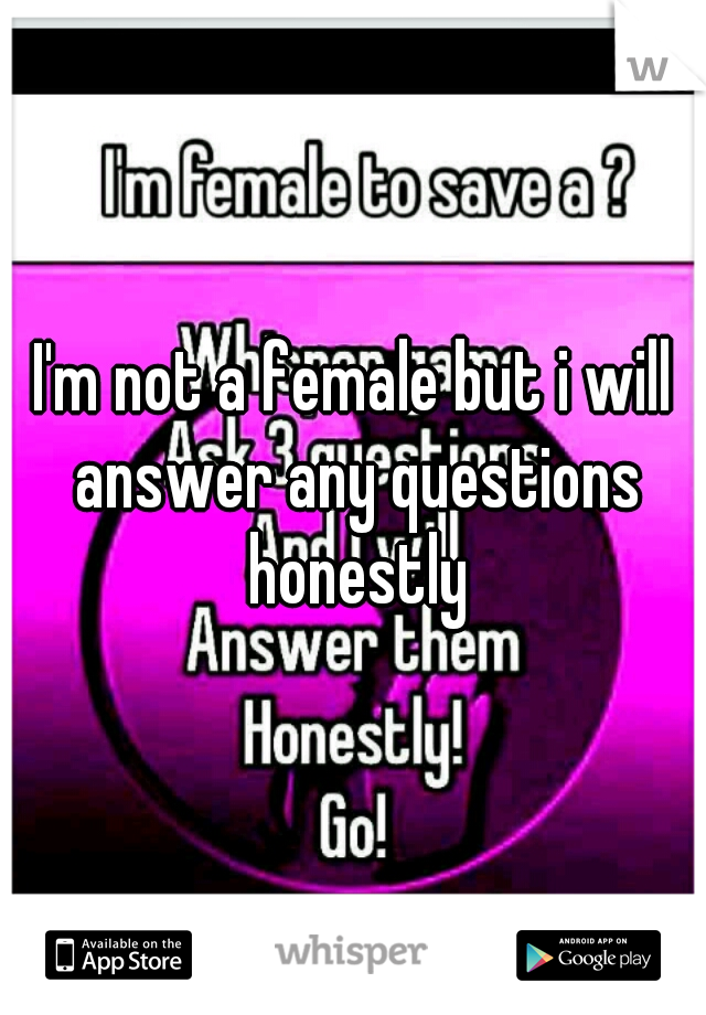 I'm not a female but i will answer any questions honestly