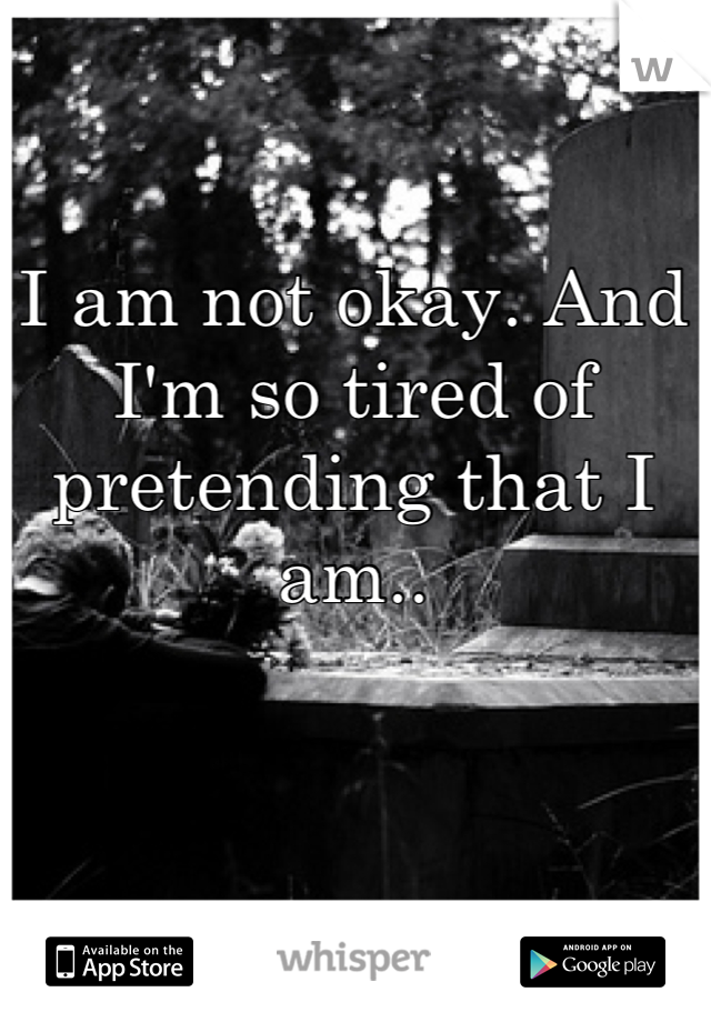 I am not okay. And  I'm so tired of pretending that I am..