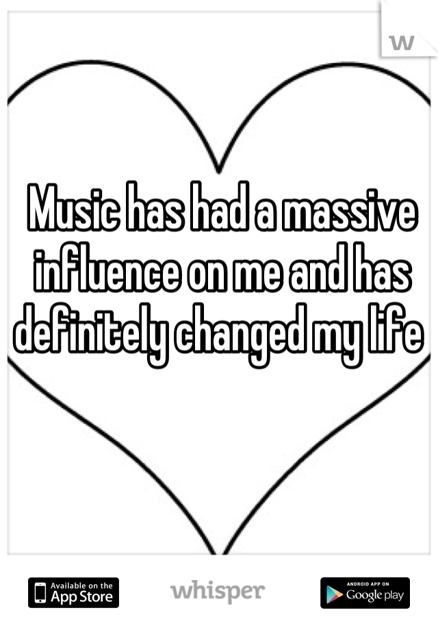 Music has had a massive influence on me and has definitely changed my life