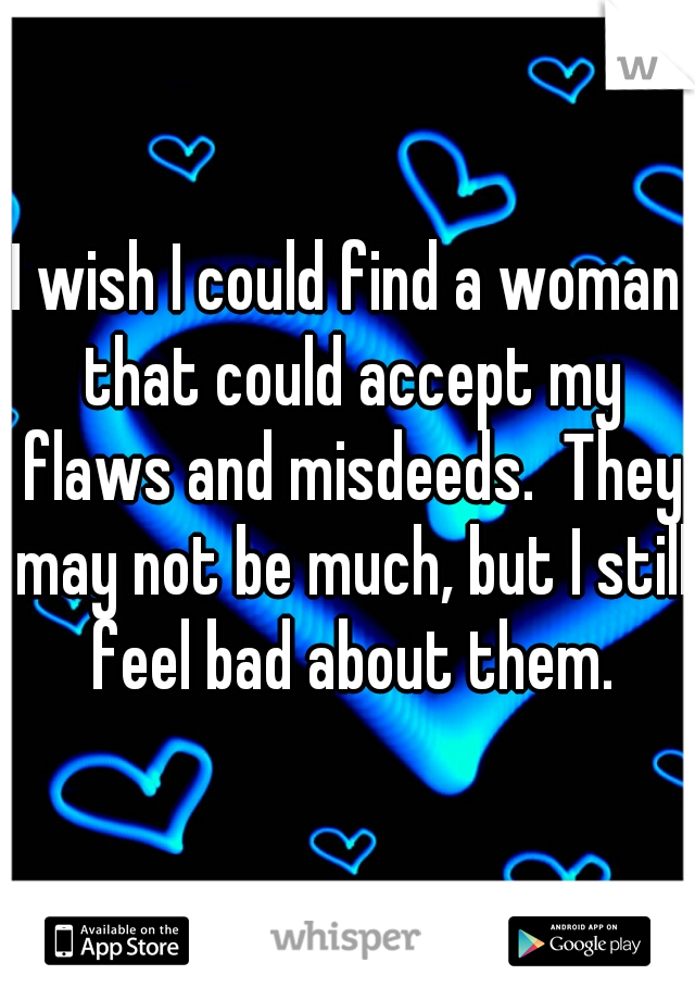 I wish I could find a woman that could accept my flaws and misdeeds.  They may not be much, but I still feel bad about them.