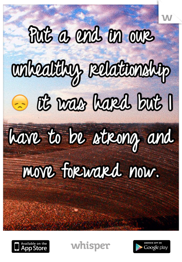 Put a end in our unhealthy relationship 😞 it was hard but I have to be strong and move forward now.