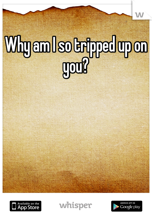 Why am I so tripped up on you?