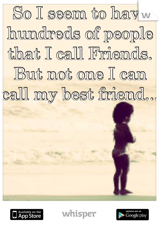 So I seem to have hundreds of people that I call Friends. But not one I can call my best friend...
