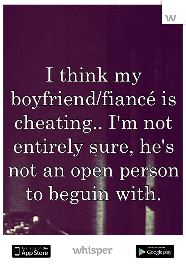 I think my boyfriend/fiancé is cheating.. I'm not entirely sure, he's not an open person to beguin with.