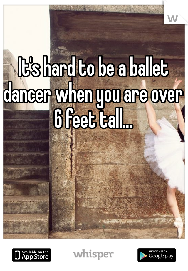 It's hard to be a ballet dancer when you are over 6 feet tall...