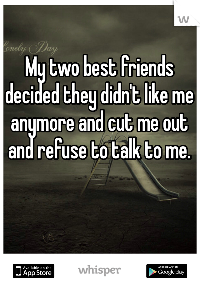 My two best friends decided they didn't like me anymore and cut me out and refuse to talk to me.