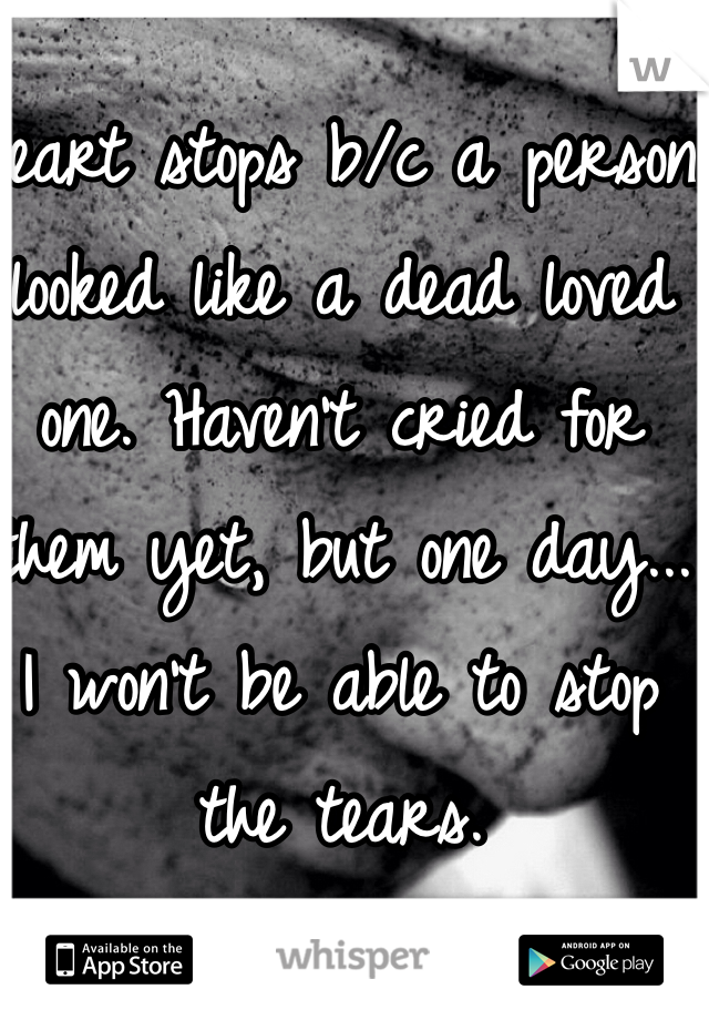 Heart stops b/c a person looked like a dead loved one. Haven't cried for them yet, but one day... I won't be able to stop the tears.
