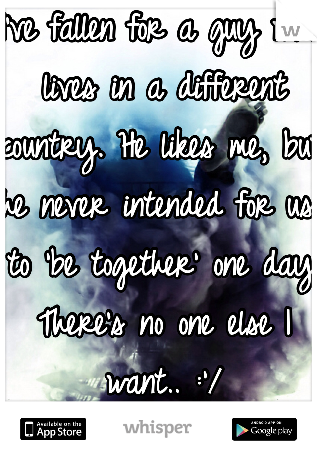 I've fallen for a guy who lives in a different country. He likes me, but he never intended for us to 'be together' one day.  There's no one else I want.. :'/
