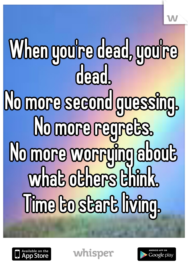 When you're dead, you're dead.  No more second guessing.  No more regrets. No more worrying about what others think.  Time to start living.