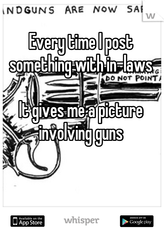 Every time I post something with in-laws  It gives me a picture involving guns
