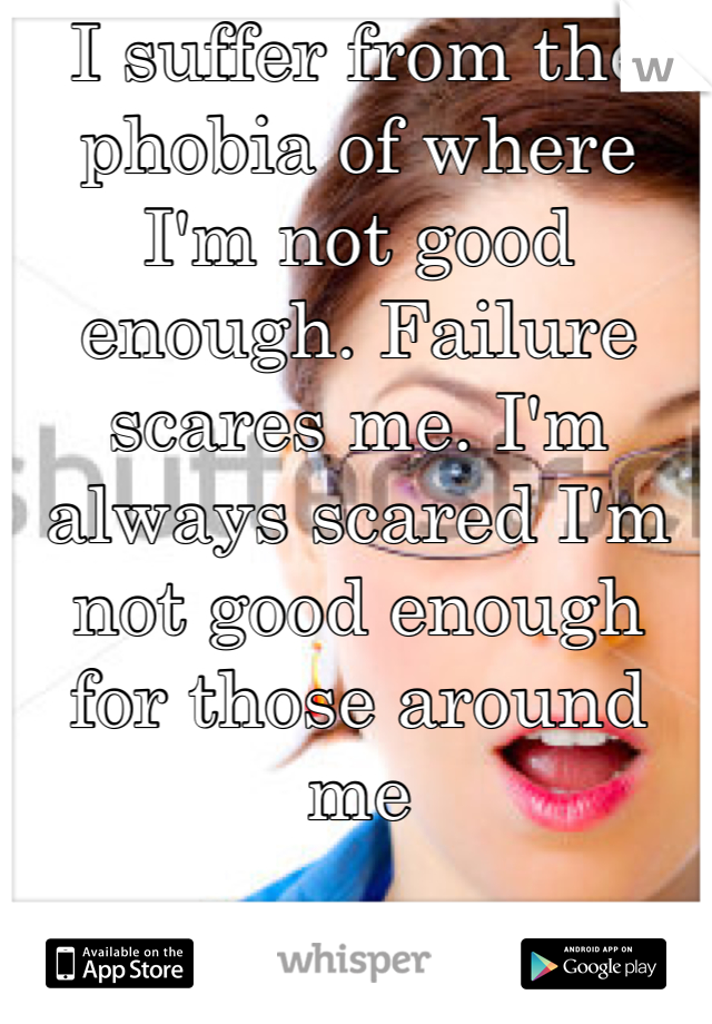 I suffer from the phobia of where I'm not good enough. Failure scares me. I'm always scared I'm not good enough for those around me