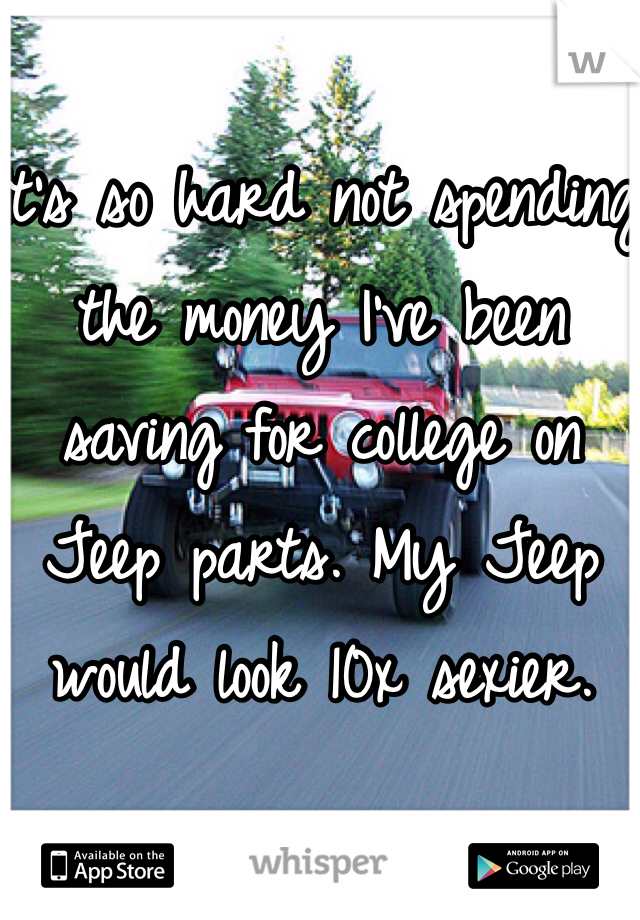 It's so hard not spending the money I've been saving for college on Jeep parts. My Jeep would look 10x sexier.