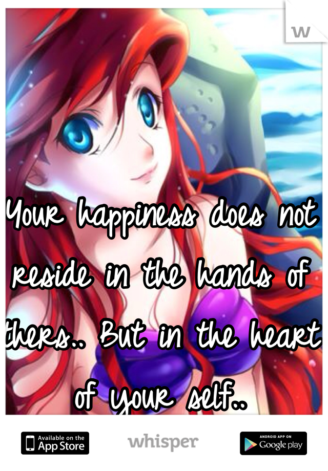 Your happiness does not reside in the hands of others.. But in the heart of your self..