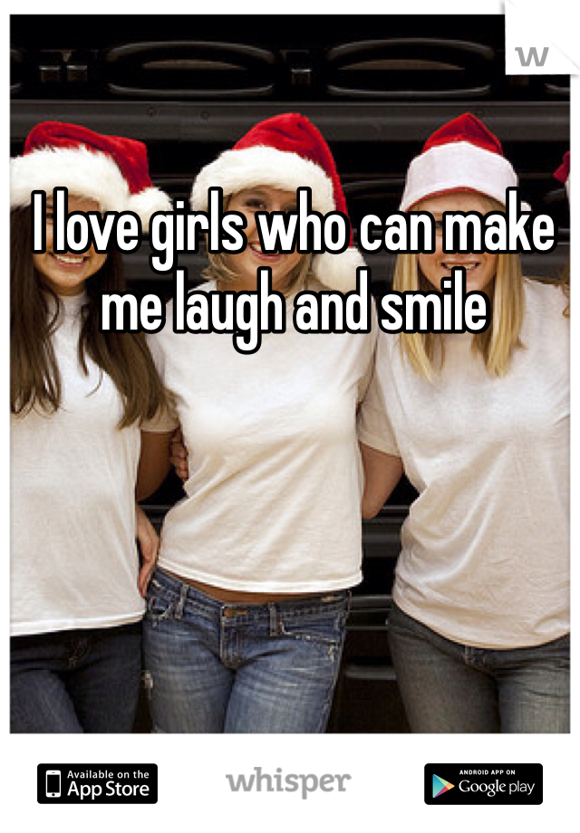 I love girls who can make me laugh and smile