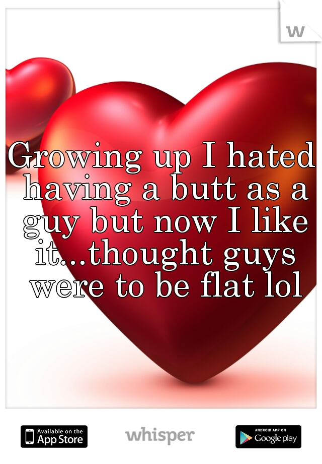 Growing up I hated having a butt as a guy but now I like it...thought guys were to be flat lol