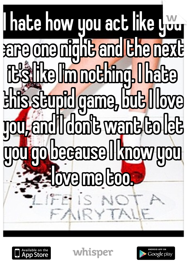 I hate how you act like you care one night and the next it's like I'm nothing. I hate this stupid game, but I love you, and I don't want to let you go because I know you love me too.