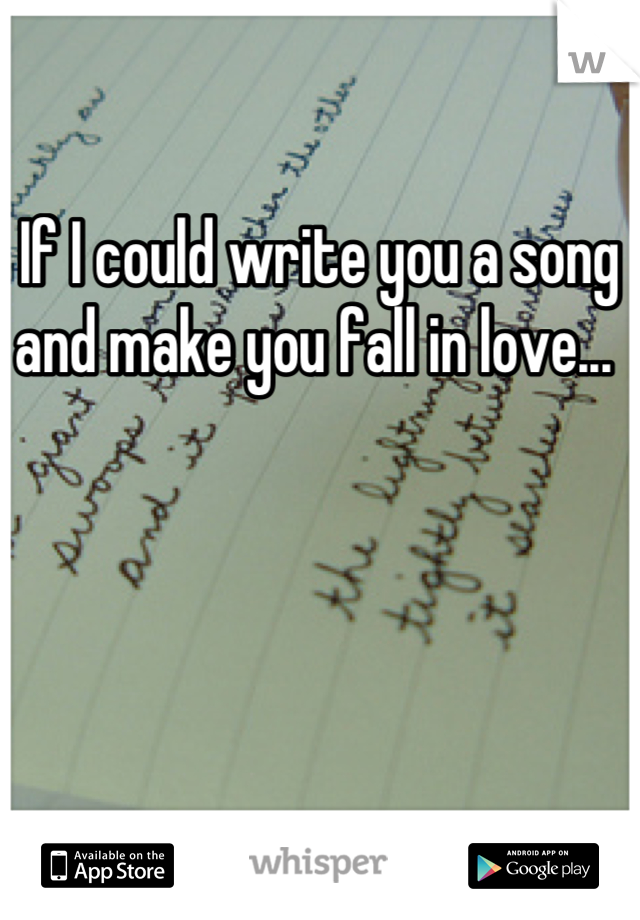 If I could write you a song and make you fall in love...