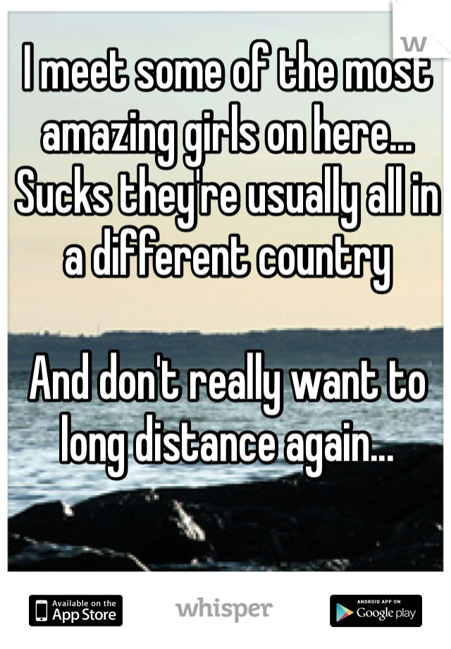 I meet some of the most amazing girls on here...  Sucks they're usually all in a different country  And don't really want to long distance again...