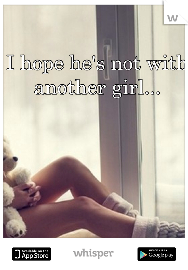 I hope he's not with another girl...