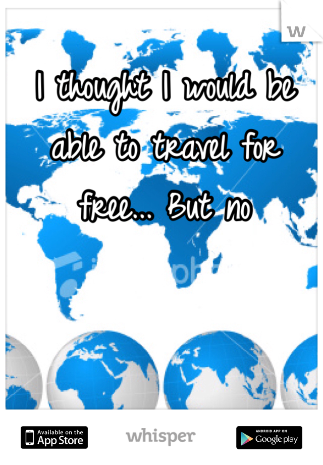 I thought I would be able to travel for free... But no
