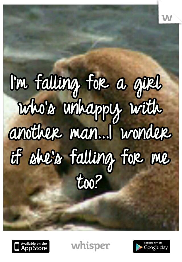 I'm falling for a girl who's unhappy with another man...I wonder if she's falling for me too?