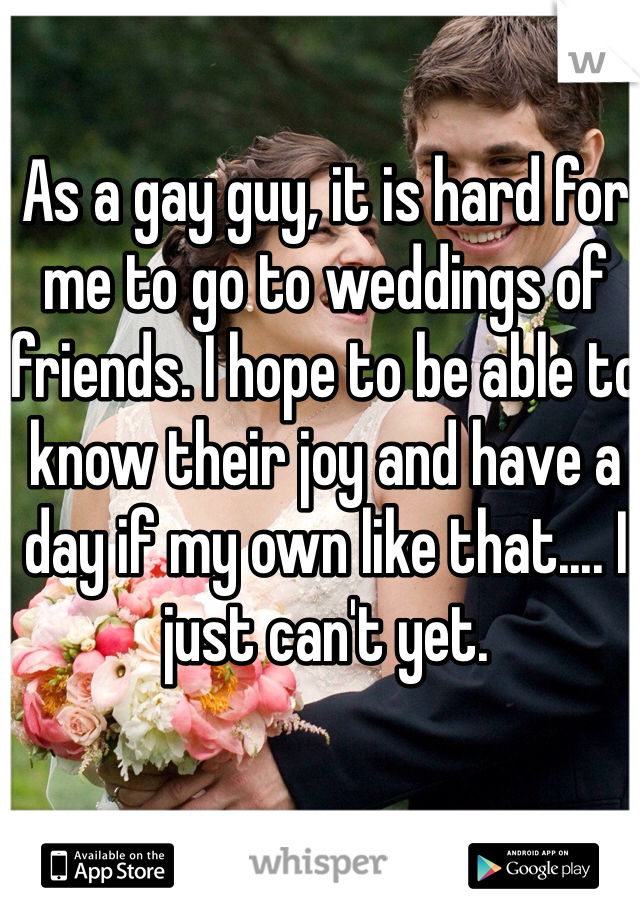As a gay guy, it is hard for me to go to weddings of friends. I hope to be able to know their joy and have a day if my own like that.... I just can't yet.