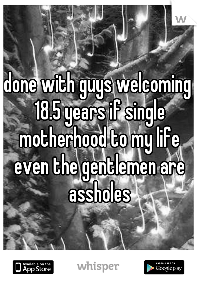 done with guys welcoming 18.5 years if single motherhood to my life even the gentlemen are assholes