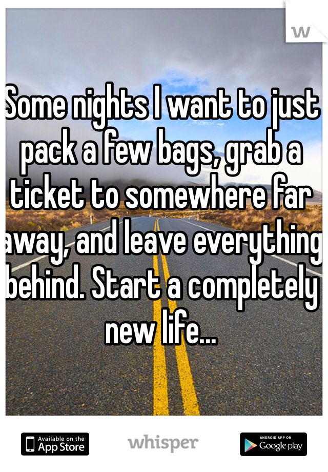 Some nights I want to just pack a few bags, grab a ticket to somewhere far away, and leave everything behind. Start a completely new life...