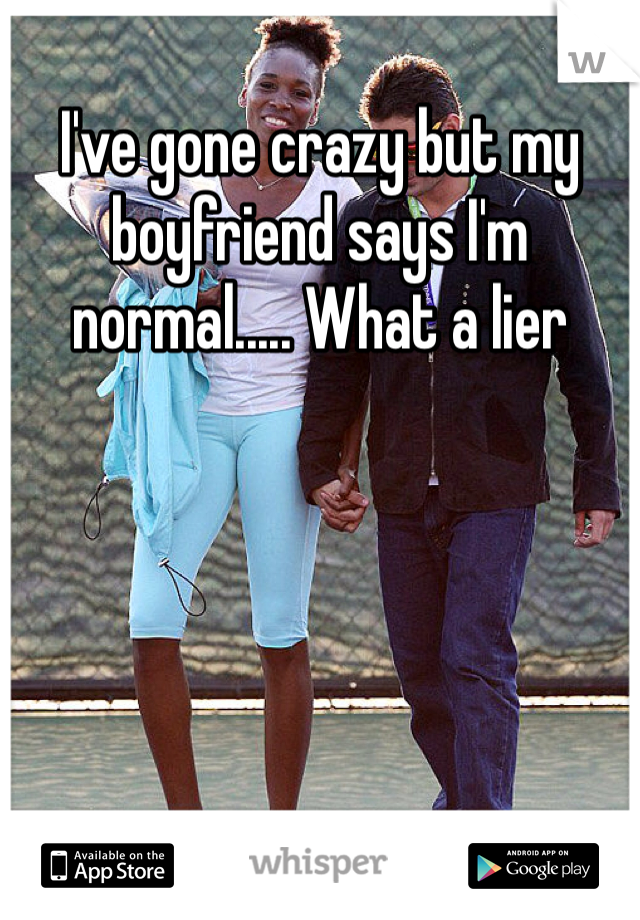 I've gone crazy but my boyfriend says I'm normal..... What a lier