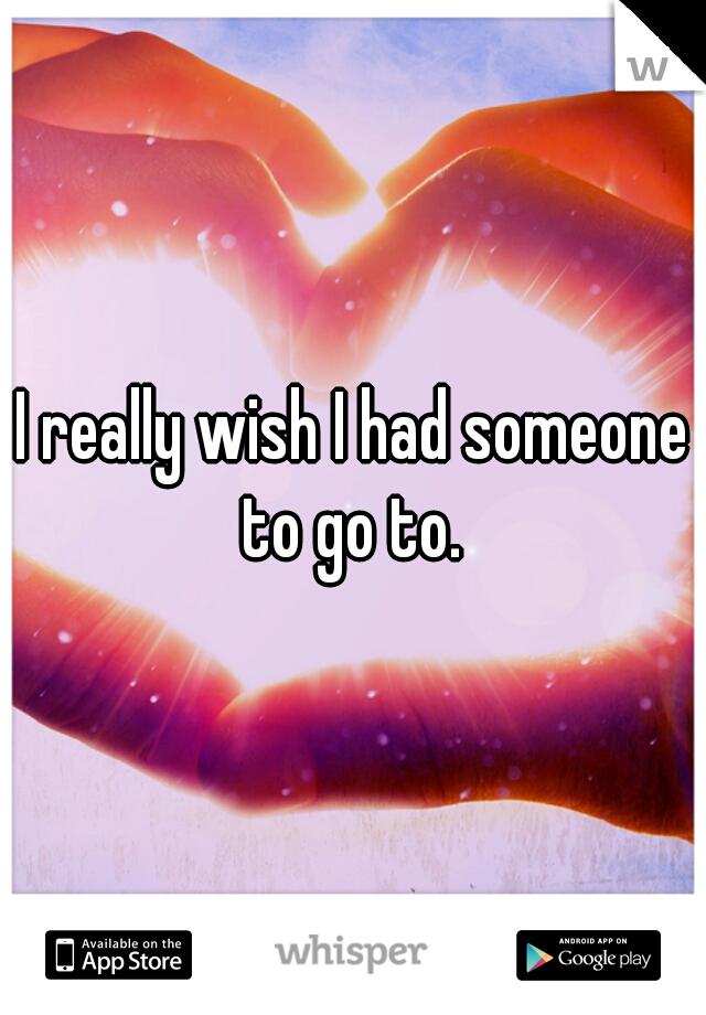 I really wish I had someone to go to.