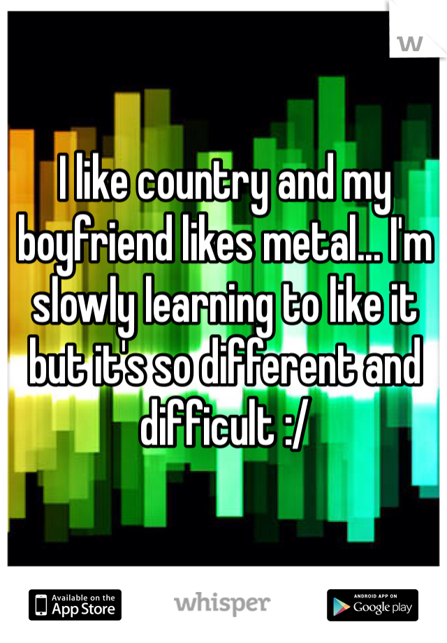 I like country and my boyfriend likes metal... I'm slowly learning to like it but it's so different and difficult :/