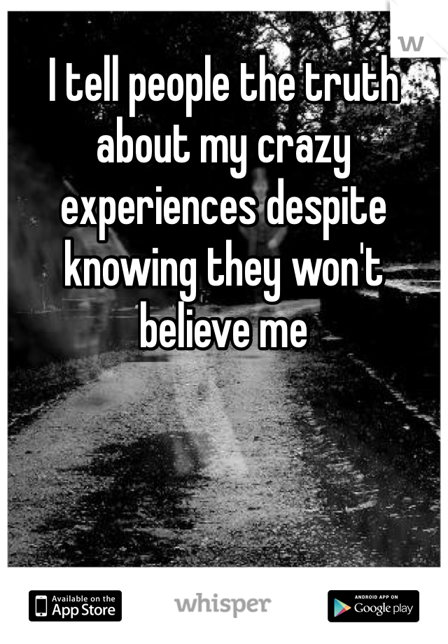 I tell people the truth about my crazy experiences despite knowing they won't believe me