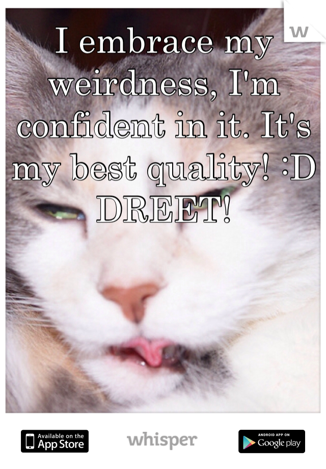 I embrace my weirdness, I'm confident in it. It's my best quality! :D DREET!