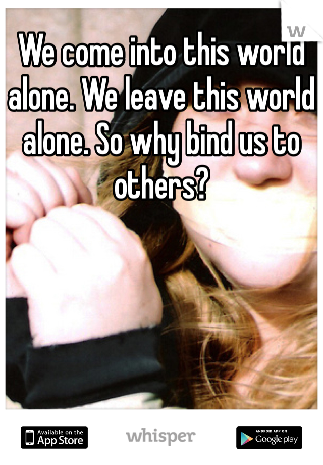 We come into this world alone. We leave this world alone. So why bind us to others?