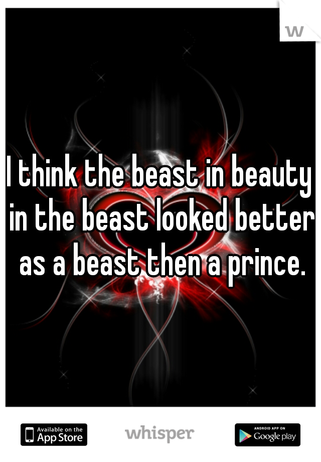I think the beast in beauty in the beast looked better as a beast then a prince.