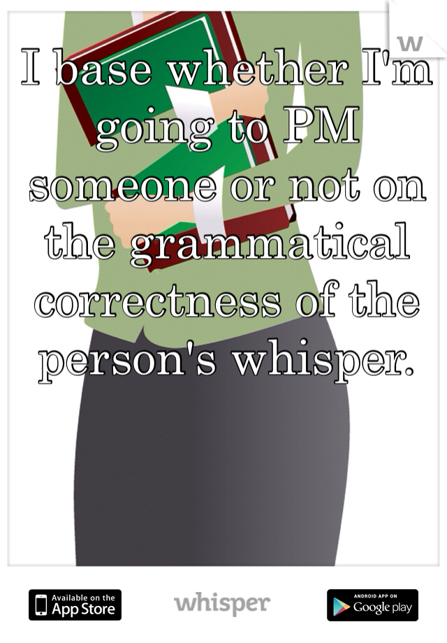 I base whether I'm going to PM someone or not on the grammatical correctness of the person's whisper.