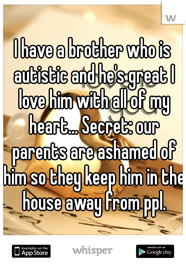 I have a brother who is autistic and he's great I love him with all of my heart... Secret: our parents are ashamed of him so they keep him in the house away from ppl.