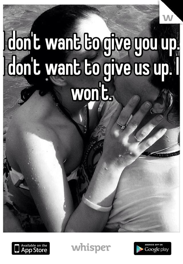 I don't want to give you up. I don't want to give us up. I won't.