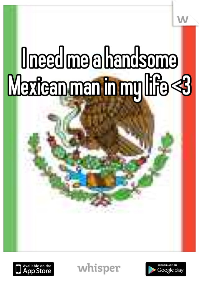 I need me a handsome Mexican man in my life <3