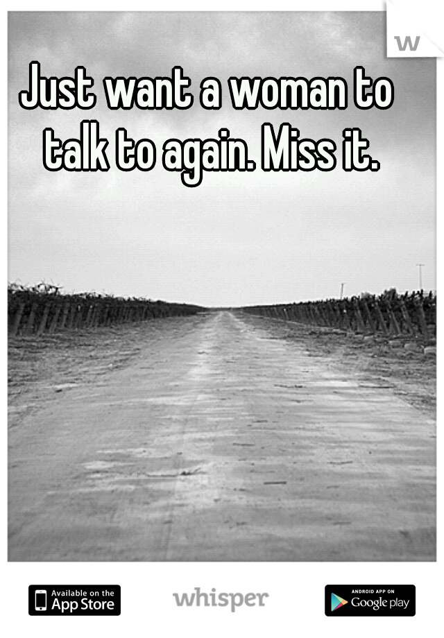 Just want a woman to talk to again. Miss it.