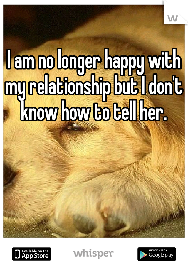 I am no longer happy with my relationship but I don't know how to tell her.