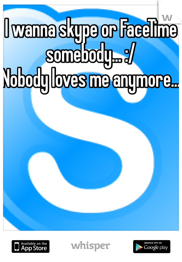 I wanna skype or FaceTime somebody... :/ Nobody loves me anymore...