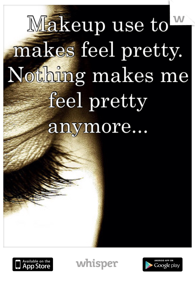 Makeup use to makes feel pretty. Nothing makes me feel pretty anymore...