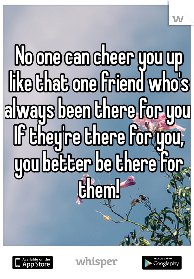 No one can cheer you up like that one friend who's always been there for you. If they're there for you, you better be there for them!